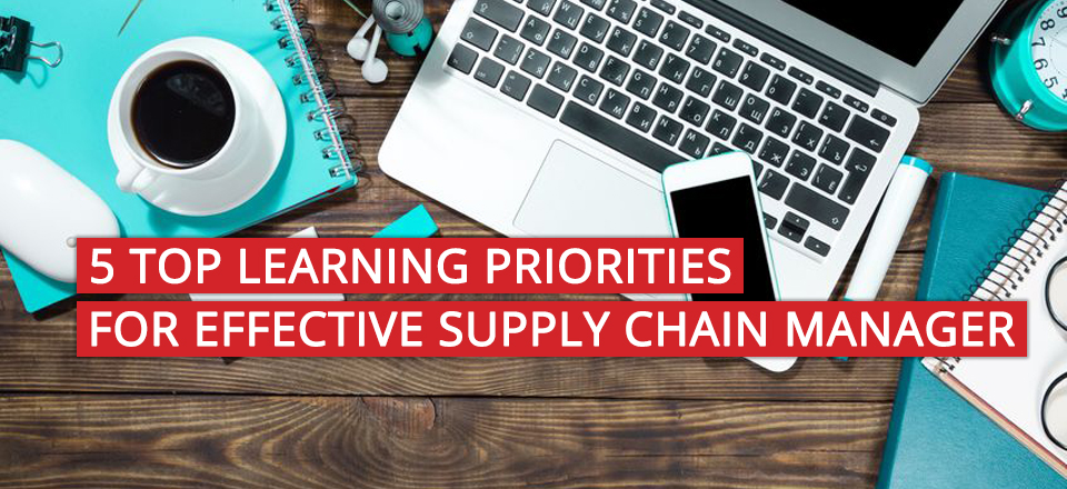 5 Top Learning Priorities to Become an Effective Supply Chain Manager